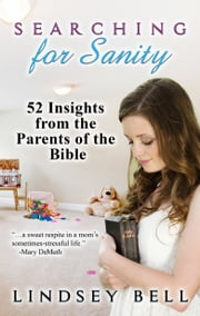 Searching for Sanity: 52 Insights from Parents of the Bible ebook by Lindsey Bell