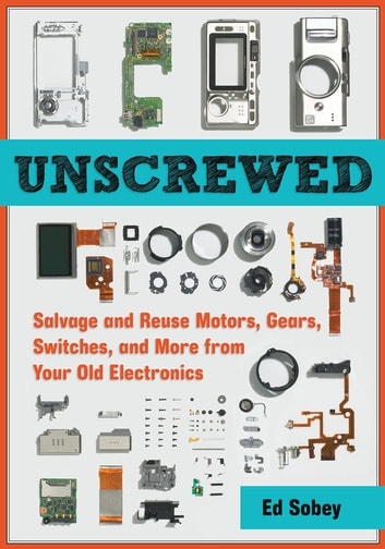 Unscrewed - Salvage and Reuse Motors, Gears, Switches, and More from Your Old Electronics ebook by Ed Sobey