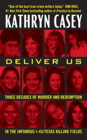 Deliver Us - Three Decades of Murder and Redemption in the Infamous I-45/Texas Killing Fields ebook by Kathryn Casey