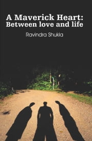 A Maverick Heart: Between love and life ebook by Ravindra Shukla