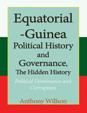 Equatorial Guinea Political History, and Governance, the Hidden History. ebook by Anthony Willson