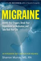 Migraine - Identify Your Triggers, Break Your Dependence on Medication, and Take Back Your Life ebook by Sharron Murray, MS, RN,...