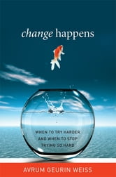 Change Happens - When to Try Harder and When to Stop Trying So Hard ebook by Avrum Geurin Weiss