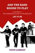 And the Band Begins to Play. Part Eleven: The Definitive Guide to the Beatles' Let It Be ebook by Steve Lambley