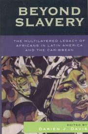 Beyond Slavery - The Multilayered Legacy of Africans in Latin America and the Caribbean ebook by Darién J. Davis
