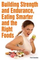 Building Strength and Endurance Eating Smarter and the Right Foods ebook by Fred Sanches