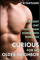 Curious for His Older Neighbor (Straight to Gay Older Man Dominance Romance) ebook by S M Partlowe
