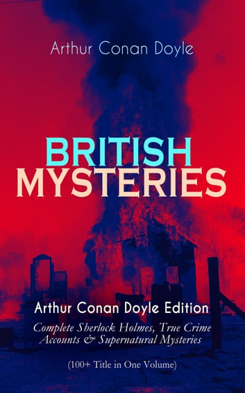 BRITISH MYSTERIES - Arthur Conan Doyle Edition: Complete Sherlock Holmes, True Crime Accounts & Supernatural Mysteries (100+ Title in One Volume) ebook by Arthur Conan Doyle