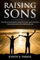 Raising Sons: The Keys to Raising Healthy Sons and Helping them Become Extraordinary Men - A+ Parenting ebook by Joseph R. Parker