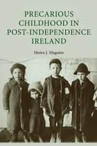 Precarious Childhood in Post-Independence Ireland ebook by Moira J. Maguire