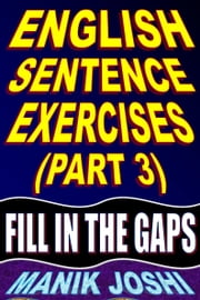 English Sentence Exercises (Part 3): Fill In The Gaps ebook by Manik Joshi