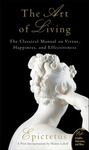 The Art of Living - The Classical Mannual on Virtue, Happiness, and Effectiveness ebook by Epictetus,Sharon Lebell