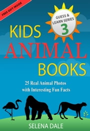Kids Animal Books - 25 Real Animal Photos With Interesting Fun Facts - Guess And Learn Series, #3 ebook by Selena Dale