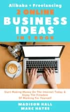 2 Online Business Ideas In 1 Book: Start Making Money On The Internet Today & Enjoy The Freedom Of Working For Yourself (Alibaba + Freelancing) ebook by Madison Hall, Marc Hayes