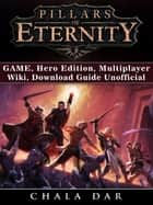 Pillars of Eternity Game, Hero Edition, Multiplayer, Wiki, Download Guide Unofficial ebook by Chala Dar