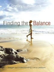 Finding the Balance: Insight to Understanding Life's Lessons ebook by Hallmark, Shelley L.