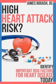 High Heart Attack Risk: Identify Important Risk Factors for Heart Disease Today ebook by James Bogash, DC