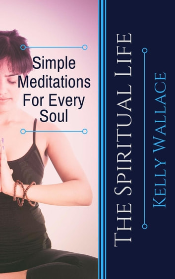 Simple Meditations For Every Soul - The Spiritual Life ebook by Kelly Wallace