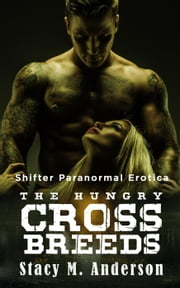 Shifter Paranormal Erotica: The Hungry Crossbreeds ebook by Stacy M. Anderson