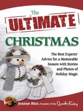 The Ultimate Christmas - The Best Experts' Advice for a Memorable Season with Stories and Photos of Holiday Magic ebook by Jeanne Bice