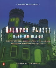 Haunted Places - The National Directory: Ghostly Abodes, Sacred Sites, UFO Landings, and Other Su pernatural Locations ebook by Dennis William Hauck