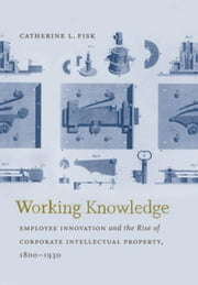 Working Knowledge: Employee Innovation and the Rise of Corporate Intellectual Property, 1800-1930 ebook by Fisk, Catherine L.