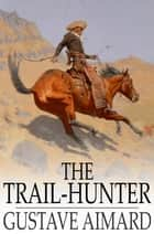 The Trail-Hunter - A Tale of the Far West ebook by Gustave Aimard, Lascelles Wraxall