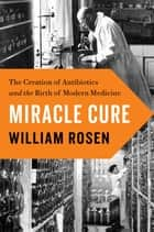 Miracle Cure - The Creation of Antibiotics and the Birth of Modern Medicine ebook by William Rosen