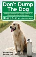 Don't Dump the Dog - Outrageous Stories and Simple Solutions to Your Worst Dog Behavior Problems ebook by Melinda Roth, Randy Grim
