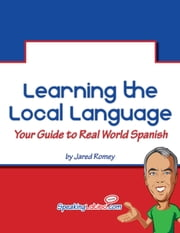 Learning the Local Language: Your Guide to Real World Spanish ebook by Jared Romey