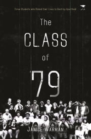The Class of '79 - Three Students Who Risked Their Lives to Destroy Apartheid ebook by Janice Warman