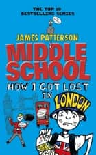 Middle School: How I Got Lost in London ebook by James Patterson