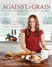 Against All Grain - Delectable Paleo Recipes to Eat Well & Feel Great ebook by Kobo.Web.Store.Products.Fields.ContributorFieldViewModel