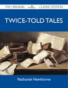 Twice-Told Tales - The Original Classic Edition ebook by Hawthorne Nathaniel