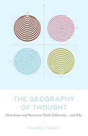 The Geography of Thought - How Asians and Westerners Think Differently...and ebook by Richard Nisbett, Ph.D.