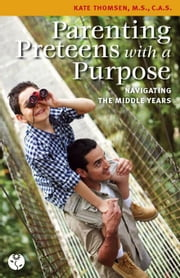 Parenting Preteens with a Purpose: Navigating the Middle Years ebook by Thomsen, Kate
