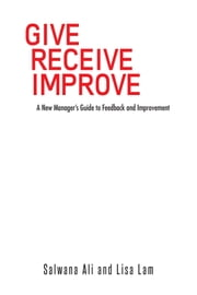 GIVE RECEIVE IMPROVE - A New Manager's Guide to Feedback and Improvement ebook by Salwana Ali and Lisa Lam