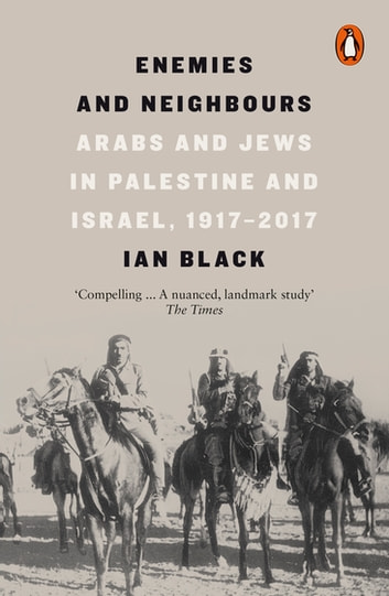Enemies and Neighbours - Arabs and Jews in Palestine and Israel, 1917-2017 ebook by Ian Black