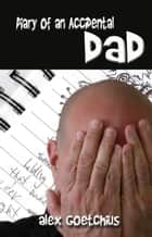 Diary of an Accidental Dad ebook by Alex Goetchius