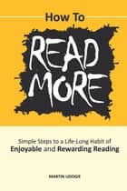 How to Read More - Simple Steps to a Life-Long Habit of Enjoyable & Rewarding Reading ebook by Martin Udogie, Dick kramer