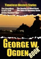 THE GEORGE W. OGDEN BOOK - 6 TIMELESS WESTERN STORIES ebook by GEORGE W. OGDEN