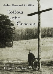 Follow the Ecstasy - The Hermitage Years of Thomas Merton ebook by John Howard Griffin