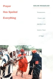 Prayer Has Spoiled Everything - Possession, Power, and Identity in an Islamic Town of Niger ebook by Adeline Masquelier