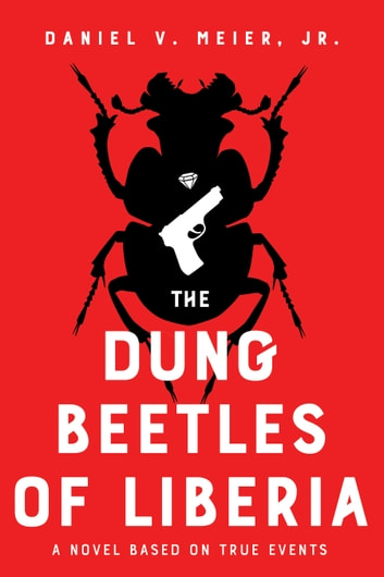The Dung Beetles of Liberia - a novel based on true events ebook by Daniel V. Jr. Meir