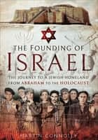 The Founding of Israel - The Journey to a Jewish Homeland from Abraham to the Holocaust eBook by Martin Connolly