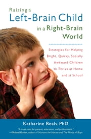 Raising a Left-Brain Child in a Right-Brain World - Strategies for Helping Bright, Quirky, Socially Awkward Children to Thrive at Home and at School ebook by Katharine Beals