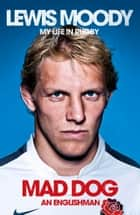 Lewis Moody: Mad Dog - Englishman - My Life in Rugby ebook by Lewis Moody