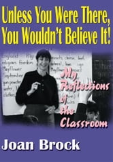 Unless You Were There, You Wouldn't Believe It! - My Reflections of the Classroom ebook by Joan Brock