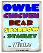 Owle, Chicken, Bear, Sparrow, and Stanley in Winter. ebook by