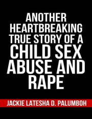 Another Heartbreaking True Story of a Child Sex Abuse and Rape (Child Abuse, Rape, Sexual Abuse) ebook by Jackie Latesha D. Palumboh